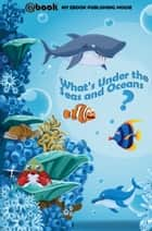 What's Under the Seas and Oceans? ebook by My Ebook Publishing House