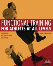 Functional Training for Athletes at All Levels - Workouts for Agility, Speed and Power ebook by James C. Radcliffe