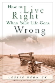 How to Live Right When Your Life Goes Wrong ebook by Leslie Vernick