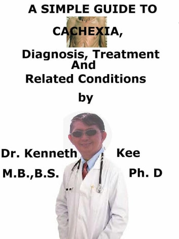 A Simple Guide To Cachexia, Diagnosis, Treatment And Related Conditions ebook by Kenneth Kee