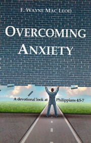 Overcoming Anxiety - A Devotional Look at Philippians 4:5-7 ebook by F. Wayne Mac Leod
