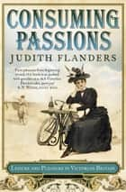 Consuming Passions: Leisure and Pleasure in Victorian Britain eBook by Judith Flanders