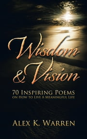 Wisdom & Vision - 70 Inspiring Poems on How to Live A Meaningful Life ebook by Alex K. Warren