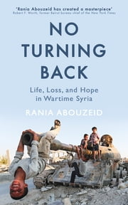 No Turning Back - Life, Loss, and Hope in Wartime Syria ebook by Rania Abouzeid