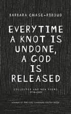 Everytime a Knot is Undone, a God is Released - Collected and New Poems 1974-2011 ebook by Barbara Chase-Riboud
