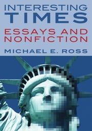INTERESTING TIMES - ESSAYS AND NONFICTION ebook by Michael E. Ross