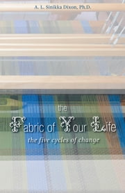 The Fabric of Your Life: the five cycles of change ebook by A. L. Sinikka Dixon, Ph.D. in Sociology