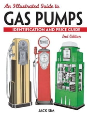 An Illustrated Guide To Gas Pumps: Identification And Price Guide ebook by Jack Sim