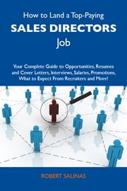 How to Land a Top-Paying Sales directors Job: Your Complete Guide to Opportunities, Resumes and Cover Letters, Interviews, Salaries, Promotions, What to Expect From Recruiters and More ebook by Salinas Robert