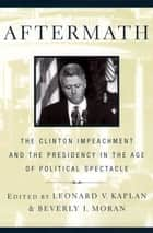 Aftermath - The Clinton Impeachment and the Presidency in the Age of Political Spectacle ebook by Beverly Moran, Leonard V. Kaplan
