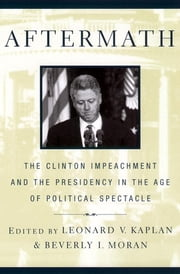 Aftermath - The Clinton Impeachment and the Presidency in the Age of Political Spectacle ebook by Beverly Moran,Leonard V. Kaplan