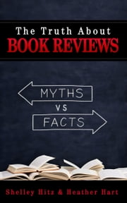 The Truth About Book Reviews: 20 Book Review Myths, Debunked ebook by Heather Hart,Shelley Hitz