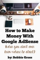 How to Make Money with Google AdSense (when you don't even know where to start) ebook by Bobbie Gross