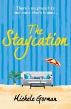 The Staycation - A hilarious tale of heartwarming friendship, fraught families and happy ever afters ebook by Michele Gorman