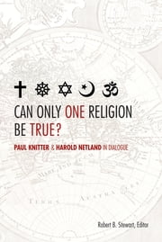 Can Only One Religion Be True? - Paul Knitter and Harold Netland in Dialogue ebook by Robert B. Stewart