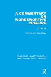 A Commentary on Wordsworth's Prelude - Books I-V ebook by Ted Holt,John Gilroy