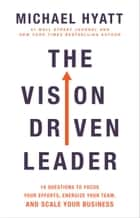 The Vision Driven Leader - 10 Questions to Focus Your Efforts, Energize Your Team, and Scale Your Business ebook by Michael Hyatt