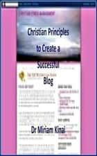 Christian Principles to Create a Successful Blog ebook by Miriam Kinai