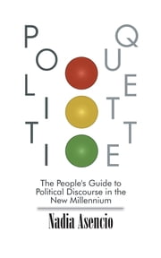 Politiquette - The People's Guide to Political Discourse in the New Millennium ebook by Nadia Asencio