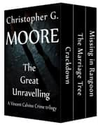 The Great Unravelling: A Vincent Calvino Crime trilogy ebook by Christopher G. Moore