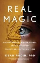 Real Magic - Ancient Wisdom, Modern Science, and a Guide to the Secret Power of the Universe ebook by Dean Radin, PhD