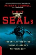 First SEALs - The Untold Story of the Forging of America's Most Elite Unit ebook by Patrick K. O'Donnell