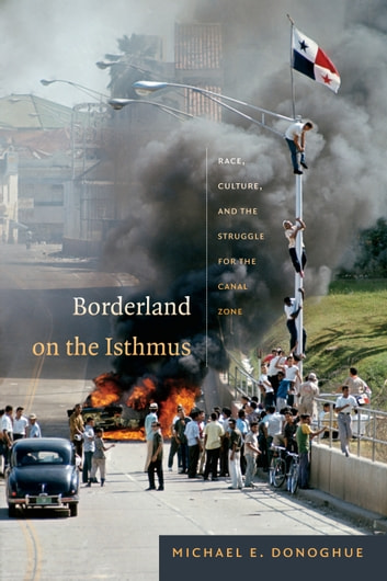 Borderland on the Isthmus - Race, Culture, and the Struggle for the Canal Zone ebook by Michael E. Donoghue
