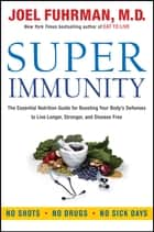 Super Immunity - The Essential Nutrition Guide for Boosting Your Body's Defenses to Live Longer, Stronger, and Disease Free ebook by Dr. Joel Fuhrman