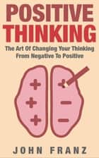 POSITIVE THINKING - The Art of Changing Your Thinking From Negative to Positive ebook by John Franz