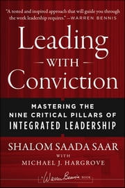Leading with Conviction - Mastering the Nine Critical Pillars of Integrated Leadership ebook by Shalom Saada Saar,Michael J. Hargrove