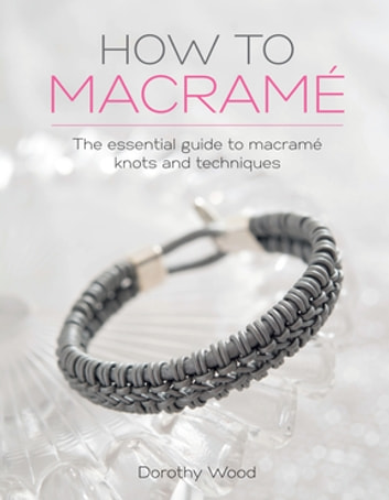 How to Macrame - The essential guide to macrame knots and techniques ebook by Dorothy Wood