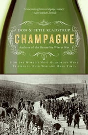 Champagne - How the World's Most Glamorous Wine Triumphed Over War and Hard Times ebook by Don Kladstrup, Petie Kladstrup