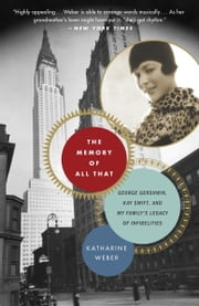 "The Memory of All That - ""George Gershwin, Kay Swift, and My Family's Legacy of Infidelities ebook by Katharine Weber"