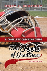 The Tools of Greatness - A Complete Catching Guide Second Edition ebook by Bobby F. Humphrey