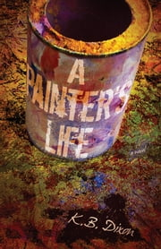 A Painter's Life ebook by K.B. Dixon