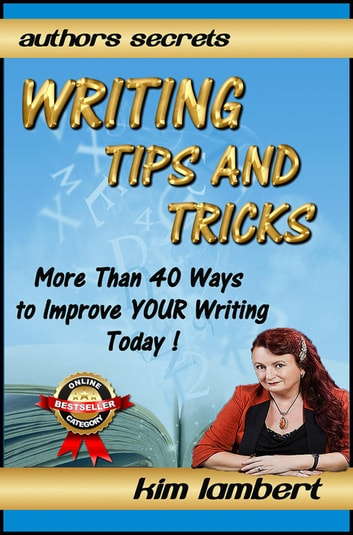 Writing Tips And Tricks - More Than 40 Ways to Improve YOUR Writing Today! - Author's Secrets, #1 ebook by Kim Lambert
