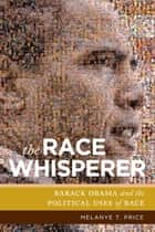 The Race Whisperer - Barack Obama and the Political Uses of Race ebook by Melanye T. Price