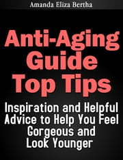 Anti-Aging Guide Top Tips:Inspiration and Helpful Advice to Help You Feel Gorgeous and Look Younger (Dieting, Weight loss, Anti Aging) ebook by Amanda Eliza Bertha