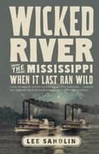 Wicked River - The Mississippi When It Last Ran Wild 電子書 by Lee Sandlin