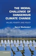 The Moral Challenge of Dangerous Climate Change ebook by Darrel Moellendorf