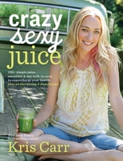 Crazy Sexy Juice - 100+ Simple Juice, Smoothie & Nut Milk Recipes to Supercharge Your Health ebook by Kris Carr