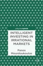 Intelligent Investing in Irrational Markets ebook by P. Mourdoukoutas