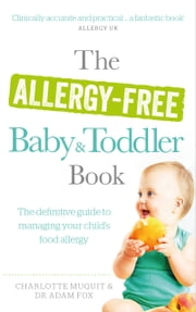 The Allergy-Free Baby and Toddler Book - The definitive guide to managing your child's food allergy ebook by Charlotte Muquit,Dr. Adam Fox