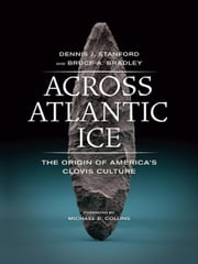 Across Atlantic Ice - The Origin of America's Clovis Culture ebook by Dennis Stanford,Bruce Bradley
