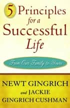 5 Principles for a Successful Life ebook by Newt Gingrich,Jackie Gingrich Cushman