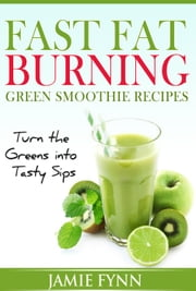 Fast Fat Burning Green Smoothie Recipes Turn the Greens into Tasty Sips ebook by Jamie Fynn