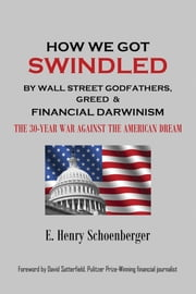 How We Got Swindled by Wall Street Godfathers, Greed & Financial Darwinism - ~ The 30-Year War Against the American Dream ebook by E. Henry Schoenberger,David Satterfield