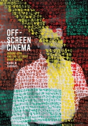 Off-Screen Cinema - Isidore Isou and the Lettrist Avant-Garde ebook by Kaira M. Cabañas