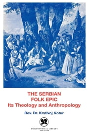 The Serbian Folk Epic - It's Theology and Anthropology ebook by Rev. Krstivoj Kotur