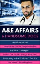 A&E Affairs: Her Little Secret / Temporary Doctor, Surprise Father / Just One Last Night... / Italian Doctor, No Strings Attached / Proposing to the Children's Doctor / The Nurse's Brooding Boss (Mills & Boon e-Book Collections) eBook by Carol Marinelli, Lynne Marshall, Amy Andrews,...